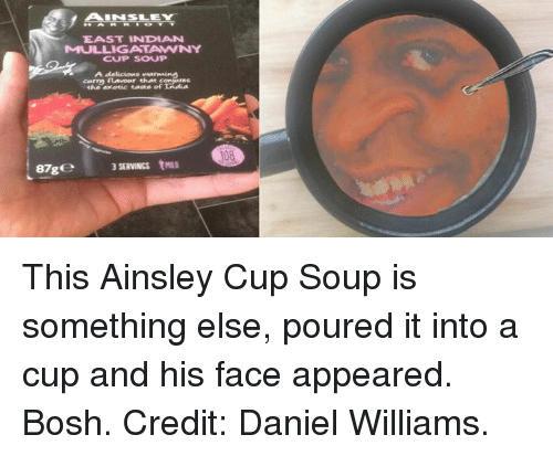 ainsley: ALINSLEY  EAST INDIAN  MULLIGANTANNY  CUP SOUP  A delicious warming  that  the exotic taste of IAdia  87g  SERVINGS trnuo  108 This Ainsley Cup Soup is something else, poured it into a cup and his face appeared. Bosh.  Credit: Daniel Williams.