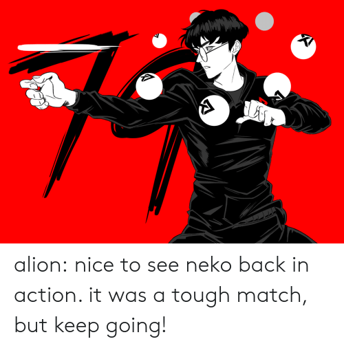 Ali, Tumblr, and Blog: alion:  nice to see neko back in action. it was a tough match, but keep going!