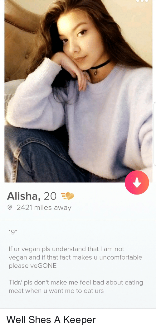 eating meat: Alisha, 20  2421 miles away  19*  If ur vegan pls understand that I am not  vegan and if that fact makes u uncomfortable  please veGONE  Tldr/ pls don't make me feel bad about eating  meat when u want me to eat urs Well Shes A Keeper