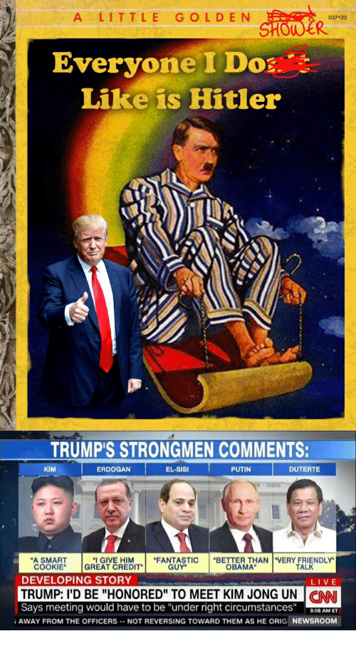 """Kim Jong-Un, Obama, and Live: ALITTLE GOLDEN  D37 25  Everyone I Do  Like is Hitle  TRUMP'S STRONGMEN COMMENTS:  KIM  ERDOGAN  EL-SISI  PUTIN  DUTERTE  A SMART  COOKIE"""" GREAT CREDIT  """"I GIVE HIM  """"FANTASTIC  GUY  