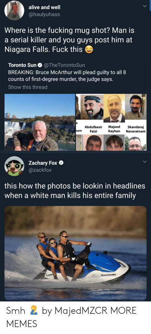 Alive, Dank, and Family: alive and well  @haulyuhass  Where is the fucking mug shot? Man is  a serial killer and you guys post him at  Niagara Falls. Fuck this  Toronto Sun @TheTorontoSun  BREAKING: Bruce McArthur will plead guilty to all 8  counts of first-degree murder, the judge says.  Show this thread  Abdulbasir Majeed Skandaraj  nam Faizi Kayhan Navaratnam  Zachary Fox  @zackfox  this how the photos be lookin in headlines  when a white man kills his entire family Smh 🤦♂️ by MajedMZCR MORE MEMES