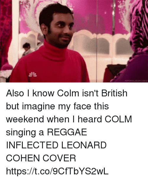 leonard cohen: alk  IREFERIALSELROCHas Also I know Colm isn't British but imagine my face this weekend when I heard COLM singing a REGGAE INFLECTED LEONARD COHEN COVER https://t.co/9CfTbYS2wL