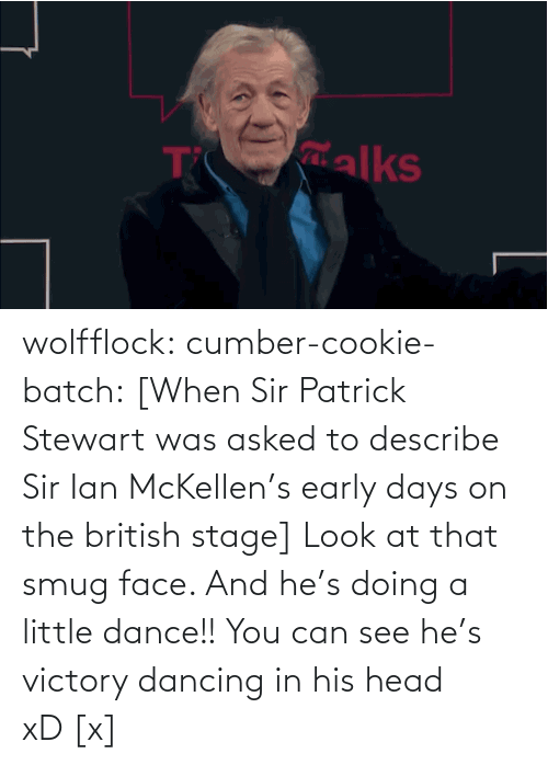 smug face: alks wolfflock:  cumber-cookie-batch:  [When Sir Patrick Stewart was asked to describe Sir Ian McKellen's early days on the british stage] Look at that smug face. And he's doing a little dance!! You can see he's victory dancing in his head xD [x]