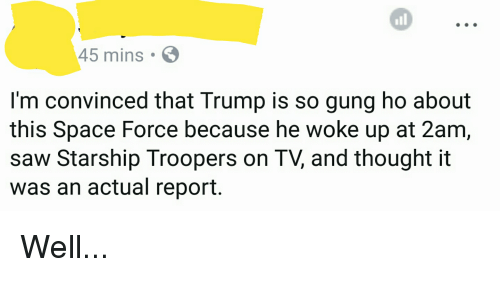 Politics, Saw, and Space: all  45 mins  I'm convinced that Trump is so gung ho about  this Space Force because he woke up at 2am  saw Starship Troopers on TV, and thought it  was an actual report. Well...