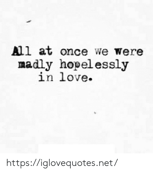 Madly: All at once we were  madly hopelessly  in love https://iglovequotes.net/