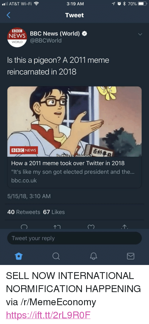 """Meme, News, and Twitter: all. AT&T Wi-Fi  3:19 AM  Tweet  NEWS BBC News (World) »  @BBCWorld  WORLD  is this a pigeon? A 2011 meme  reincarnated in 2018  BBCNEWS  How a 2011 meme took over Twitter in 2018  It's like my son got elected president and the...  bbc.co.uk  5/15/18, 3:10 AM  40 Retweets 67 Likes  Tweet your reply <p>SELL NOW INTERNATIONAL NORMIFICATION HAPPENING via /r/MemeEconomy <a href=""""https://ift.tt/2rL9R0F"""">https://ift.tt/2rL9R0F</a></p>"""