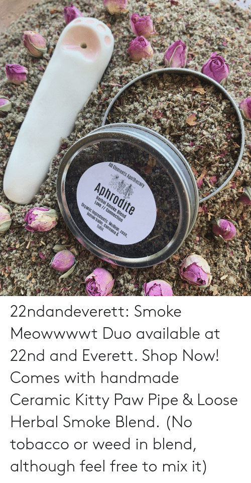 Feel Free: All Bements Apothec  Aphrodite  Hera  Love  c Ingredients  m, dami  tulsi  ana & 22ndandeverett: Smoke Meowwwwt Duo available at 22nd and Everett. Shop Now! Comes with handmade Ceramic Kitty Paw Pipe & Loose Herbal Smoke Blend.  (No tobacco or weed in blend, although feel free to mix it)