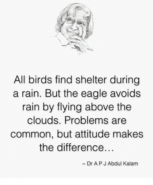 the eagle: All birds find shelter during  a rain. But the eagle avoids  rain by flying above the  clouds. Problems are  common, but attitude makes  the difference...  Dr APJ Abdul Kalam