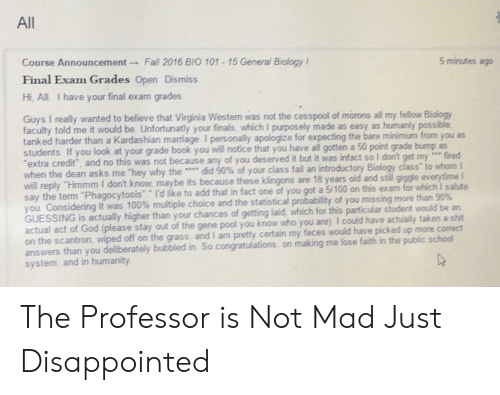 """To Whom: All  Course Announcement Fall 2016 BIO 101 15 General Biology I  Final Exam Grades Open Dismiss  Hi, All I have your final exam grades  5 minutes ago  Guys I really wanted to believe that Virginia Westem was not the cesspool of morons all my fellow Biology  faculty told me it would be Unfortunatly your finals, which I purposely made as easy as humanly possible  tanked harder than a Kardashian marriage I personally apologize for expecting the bare minimum from you as  students. If you look at your grade book you will notice that you have all gotten a  extra credit, and no this was not because any of you deserved  when the dean asks me 'hey why the …, did 90% of your class fail an introductory Biology class"""" to whom I  will reply """"Hmmm I don't know, maybe its because these klingons are 18 years old and stil gigge everytime I  say the term """"Phagocytosis Id like to add that in fact one of you got a 5/100 on this exam for which I salute  you Considering it was 100% multiple choice and the statistical probability of you missing more than 90%  GUESSING  actual act of God (please stay out of the gene pool you know who you are). I could have actually taken a shit  on the scantron, wiped off on the grass, and I am pretty certain my feces would have picked up more correct  answers than you deliberately bubbled in So congratulations, on making me lose faith in the public school  system, and in humanity  50 point grade bump as  it but it was infact so I don't get my e fired  is actually higher than your chances of getting laid, which for this particular student would be an The Professor is Not Mad Just Disappointed"""