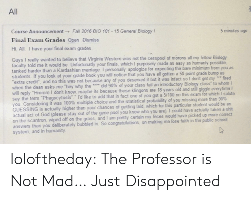 """To Whom: All  Course Announcement Fall 2016 BIO 101 15 General Biology I  Final Exam Grades Open Dismiss  Hi, All I have your final exam grades  5 minutes ago  Guys I really wanted to believe that Virginia Westem was not the cesspool of morons all my fellow Biology  faculty told me it would be Unfortunatly your finals, which I purposely made as easy as humanly possible  tanked harder than a Kardashian marriage I personally apologize for expecting the bare minimum from you as  students. If you look at your grade book you will notice that you have all gotten a  extra credit, and no this was not because any of you deserved  when the dean asks me 'hey why the …, did 90% of your class fail an introductory Biology class"""" to whom I  will reply """"Hmmm I don't know, maybe its because these klingons are 18 years old and stil gigge everytime I  say the term """"Phagocytosis Id like to add that in fact one of you got a 5/100 on this exam for which I salute  you Considering it was 100% multiple choice and the statistical probability of you missing more than 90%  GUESSING  actual act of God (please stay out of the gene pool you know who you are). I could have actually taken a shit  on the scantron, wiped off on the grass, and I am pretty certain my feces would have picked up more correct  answers than you deliberately bubbled in So congratulations, on making me lose faith in the public school  system, and in humanity  50 point grade bump as  it but it was infact so I don't get my e fired  is actually higher than your chances of getting laid, which for this particular student would be an loloftheday:  The Professor is Not Mad… Just Disappointed"""