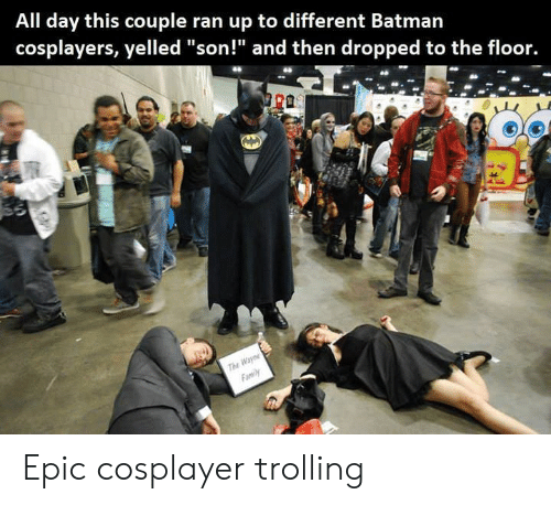 "cosplayers: All day this couple ran up to different Batman  cosplayers, yelled ""son!"" and then dropped to the floor.  r0  Tu Epic cosplayer trolling"