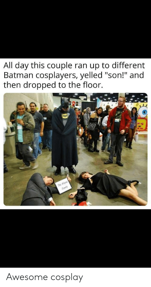 "cosplayers: All day this couple ran up to different  Batman cosplayers, yelled ""son!"" and  then dropped to the floor.  ra  The Awesome cosplay"