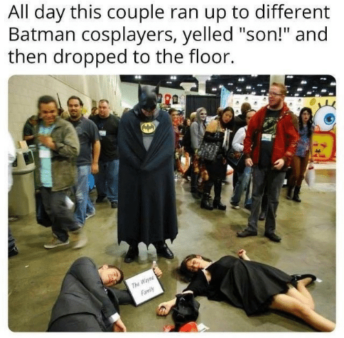 "cosplayers: All day this couple ran up to different  Batman cosplayers, yelled ""son!"" and  then dropped to the floor.  ra  Wayn  Family  ThE"