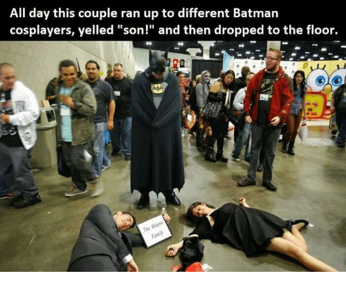 "cosplayers: All day this couple ran up to different Batmarn  cosplayers, yelled ""son!"" and then dropped to the floor.  The  Family"