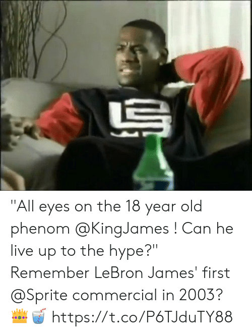"Hype, LeBron James, and Memes: ""All eyes on the 18 year old phenom @KingJames ! Can he live up to the hype?""  Remember LeBron James' first @Sprite commercial in 2003? 👑🥤 https://t.co/P6TJduTY88"