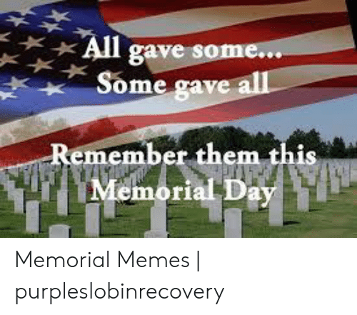 Purpleslobinrecovery: All gave som  Some gave  emember them this  Memorial Day Memorial Memes | purpleslobinrecovery