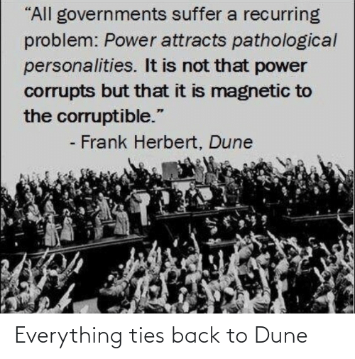 "Ties: ""All governments suffer a recurring  problem: Power attracts pathological  personalities. It is not that power  corrupts but that it is magnetic to  the corruptible.""  - Frank Herbert, Dune Everything ties back to Dune"