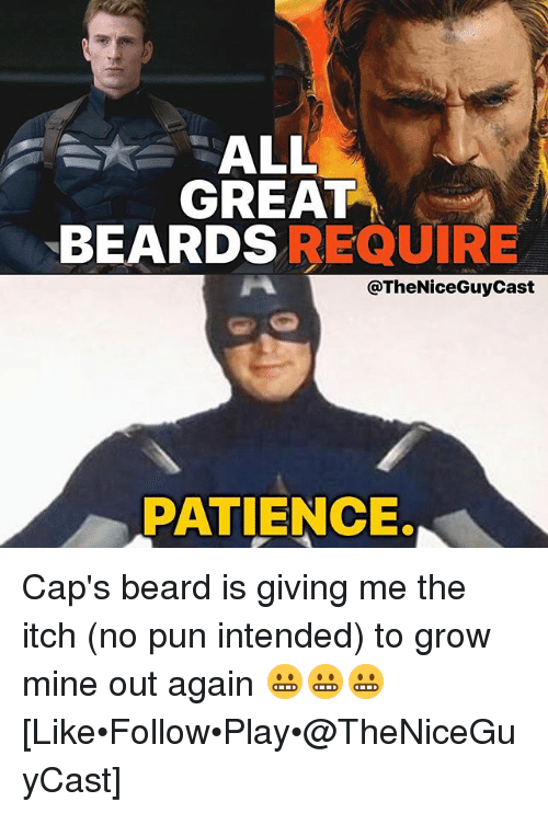 pun intended: ALL  GREAT  BEARDSREQUIRE  @TheNiceGuyCast  PATIENCE. Cap's beard is giving me the itch (no pun intended) to grow mine out again 😬😬😬 [Like•Follow•Play•@TheNiceGuyCast]