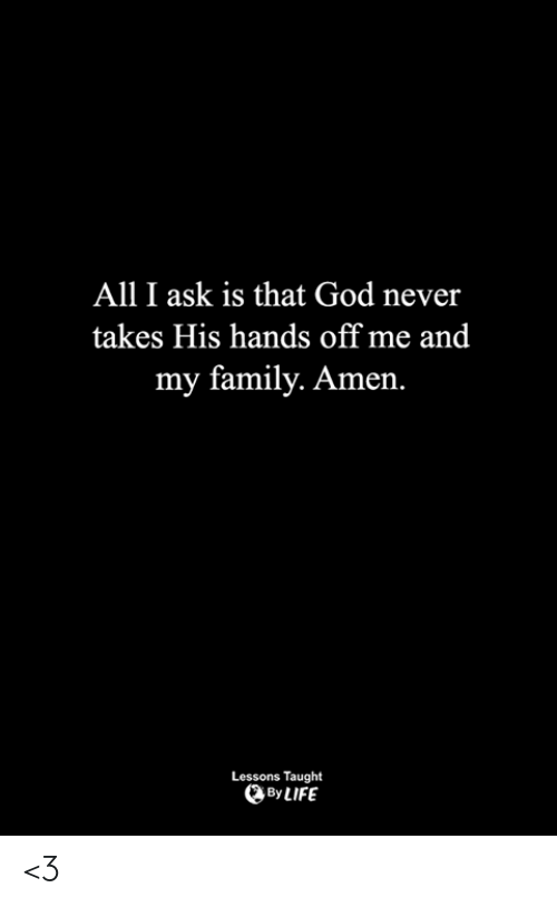 Family, God, and Life: All I ask is that God never  takes His hands off me and  my family. Amen.  Lessons Taught  By LIFE <3