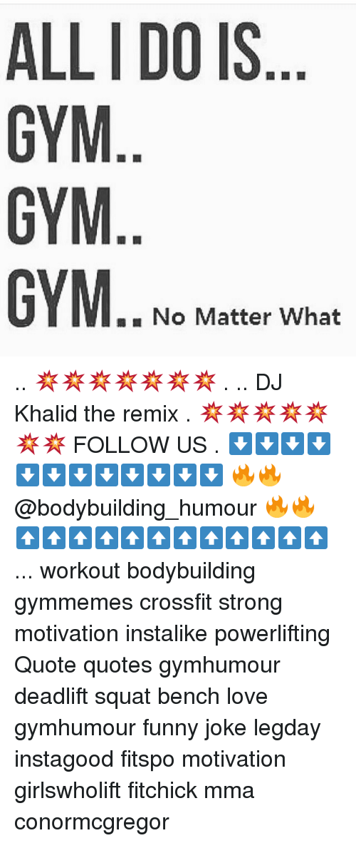 "Squating: ALL I DO IS  GYM  GYM  """" No Matter What .. 💥💥💥💥💥💥💥 . .. DJ Khalid the remix . 💥💥💥💥💥💥💥 FOLLOW US . ⬇️⬇️⬇️⬇️⬇️⬇️⬇️⬇️⬇️⬇️⬇️⬇️ 🔥🔥@bodybuilding_humour 🔥🔥 ⬆️⬆️⬆️⬆️⬆️⬆️⬆️⬆️⬆️⬆️⬆️⬆️ ... workout bodybuilding gymmemes crossfit strong motivation instalike powerlifting Quote quotes gymhumour deadlift squat bench love gymhumour funny joke legday instagood fitspo motivation girlswholift fitchick mma conormcgregor"