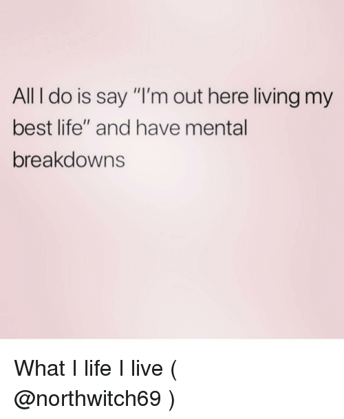 """Life, Best, and Live: All I do is say """"I'm out here living my  best life"""" and have mental  breakdowns What I life I live ( @northwitch69 )"""