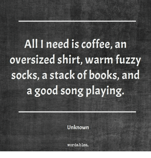 Stacks: All I need is coffee, an  oversized shirt, warm fuzzy  socks, a stack of books, and  a good song playing.  Unknown  wordables.