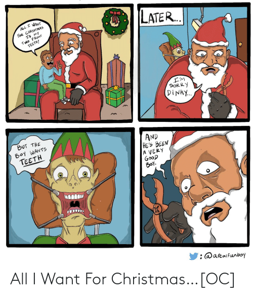 all i want for christmas: ALL I WANT  FOR CHRISTMAS  IS MY  TWO FRONT  TEETH!  LATER..  I'M  SORRY  DINKY..  BUT THE  BOY WANTS  TEETH  AND  HE'S BEEN  A VERY  GOOD  BOY.  : @arealfunboy All I Want For Christmas…[OC]