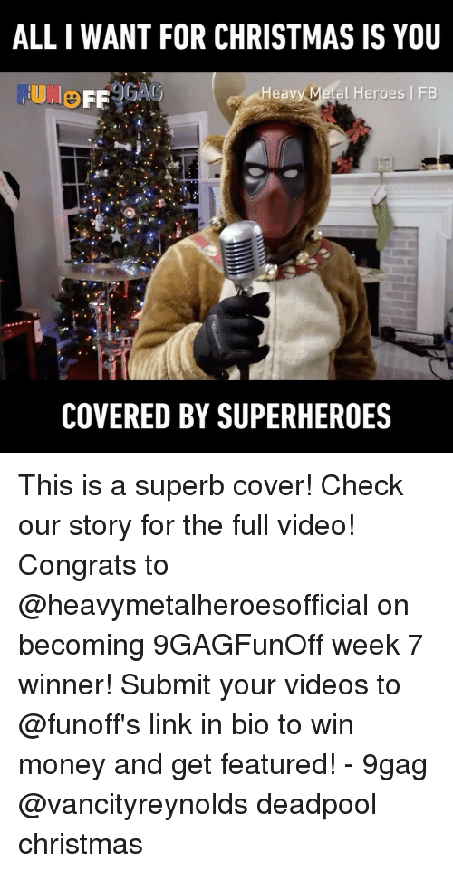 all i want for christmas: ALL I WANT FOR CHRISTMAS IS YOU  FUNO  Heavy Metal Heroes FB  COVERED BY SUPERHEROES This is a superb cover! Check our story for the full video! Congrats to @heavymetalheroesofficial on becoming 9GAGFunOff week 7 winner! Submit your videos to @funoff's link in bio to win money and get featured! - 9gag @vancityreynolds deadpool christmas