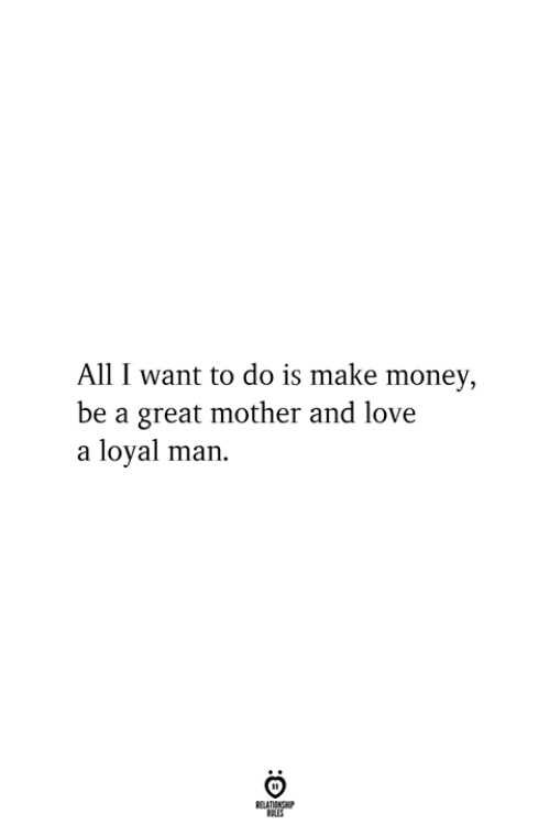 Love, Money, and Mother: All I want to do is make money,  be a great mother and love  a loyal man  RELATIONSHIP  ES