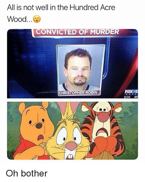 Memes, Convicted, and Murder: All is not well in the Hundred Acre  Wood...  CONVICTED OF MURDER  CHRISTOPHER ROBIN  4  9:04 65  (ぬ Oh bother