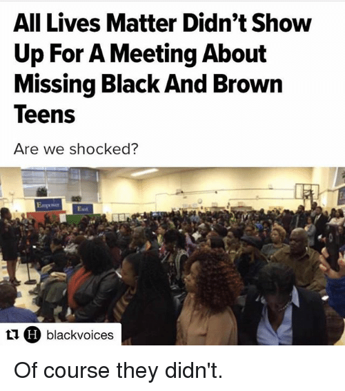 All Lives Matter: All Lives Matter Didn't Show  Up For A Meeting About  Missing Black And Brown  Are we shocked?  tu H blackvoices Of course they didn't.