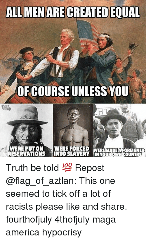 reservations: ALL MEN ARE CREATED EQUAL  OF COURSE UNLESS YOU  WERE PUTON WERE FORCED  RESERVATIONS INTO SLAVERY IN YOUROWN COUNTRY  ERE MADEA FOREIGNER Truth be told 💯 Repost @flag_of_aztlan: This one seemed to tick off a lot of racists please like and share. fourthofjuly 4thofjuly maga america hypocrisy