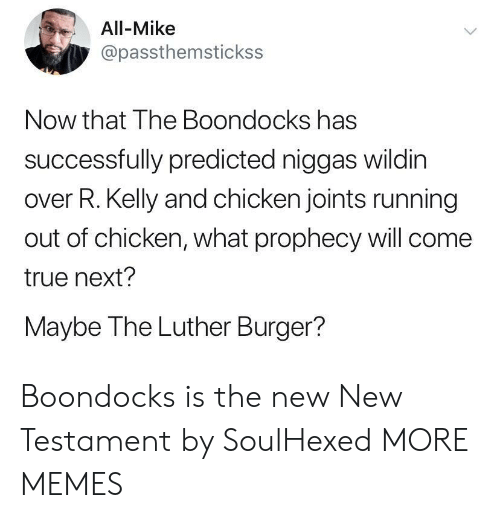 Dank, Memes, and R. Kelly: All-Mike  @passthemstickss  Now that The Boondocks has  successfully predicted niggas wildin  over R. Kelly and chicken joints running  out of chicken, what prophecy will come  true next?  Maybe The Luther Burger?  > Boondocks is the new New Testament by SoulHexed MORE MEMES
