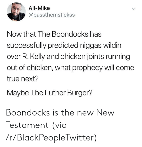 Blackpeopletwitter, R. Kelly, and The Boondocks: All-Mike  @passthemstickss  Now that The Boondocks has  successfully predicted niggas wildin  over R. Kelly and chicken joints running  out of chicken, what prophecy will come  true next?  Maybe The Luther Burger?  > Boondocks is the new New Testament (via /r/BlackPeopleTwitter)