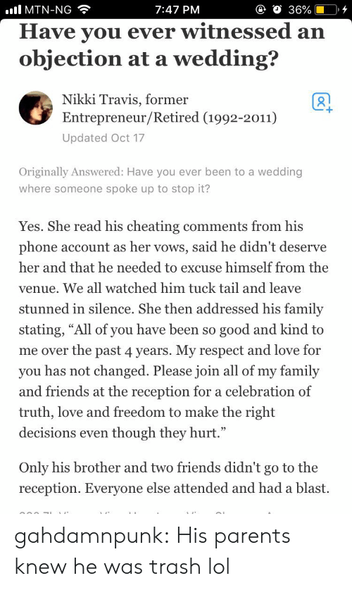 "venue: all MTN-NG  7:47 PM  Have vou ever witnessed an  objection at a wedding?  Nikki Travis, former  Entrepreneur/Retired (1992-2011)  Updated Oct 17  Originally Answered: Have you ever been to a wedding  where someone spoke up to stop it?  Yes. She read his cheating comments from his  phone account as her vows, said he didn't deserve  her and that he needed to excuse himself from the  venue. We all watched him tuck tail and leave  stunned in silence. She then addressed his family  stating, ""All of you have been so good and kind to  me over the past 4 years. My respect and love for  you has not changed. Please join all of my family  and friends at the reception for a celebration of  truth, love and freedom to make the right  decisions even though they hurt.""  Only his brother and two friends didn't go to the  reception. Everyone else attended and had a blast. gahdamnpunk:  His parents knew he was trash lol"