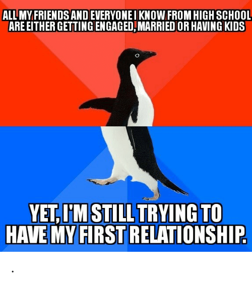 Friends, School, and Kids: ALL MY FRIENDS ANDEVERYONEIKNOW FROM HIGH SCHOOL  ARE EITHER GETTING ENGAGED,MARRIED OR HAVING KIDS  YET,I'M STILL TRYING TO  HAVE MY FIRST RELATIONSHIP .