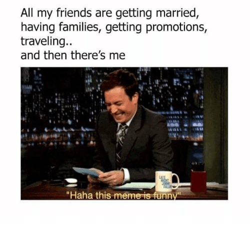 """promotions: All my friends are getting married  having families, getting promotions  traveling..  and then there's me  """"Haha this meme is funn"""