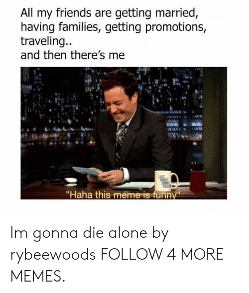 """promotions: All my friends are getting married,  having families, getting promotions  traveling...  and then there's me  LATTE  """"Haha this meme is funny Im gonna die alone by rybeewoods FOLLOW 4 MORE MEMES."""