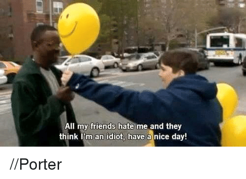 Idioticness: All my friends hate me and they  think I'm an idiot, have a nice day! //Porter
