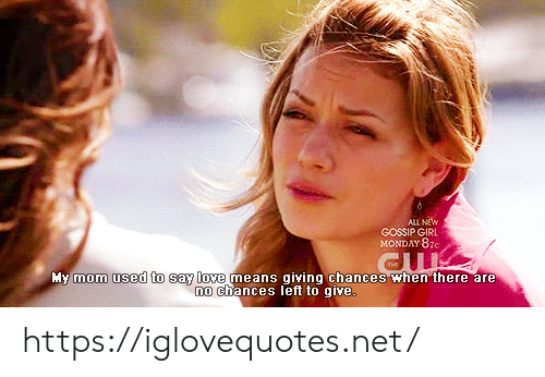 Love, Girl, and Gossip Girl: ALL NEW  GOSSIP GIRL  MONDAY 87C  My mom used to say love means giving chances when there are  no chances left to give https://iglovequotes.net/