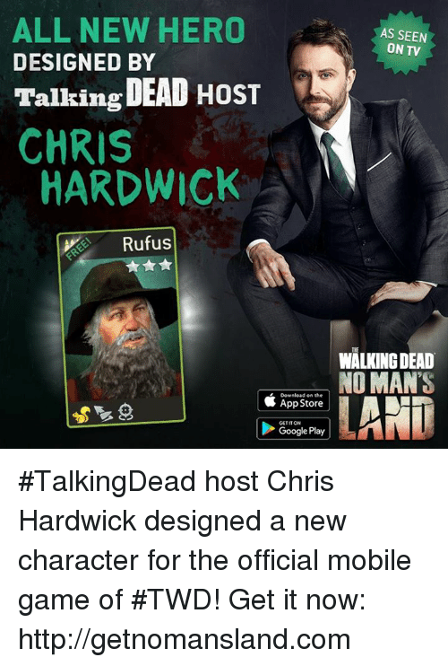 mobile games: ALL NEW HERO  AS SEEN  ON TV  DESIGNED BY  Talking DEAD HOST  CHRIS  HARDWICK  Rufus  WALKING DEAD  NO MAN'S  Download on the  App Store  GETITON  Google Play #TalkingDead host Chris Hardwick designed a new character for the official mobile game of #TWD! Get it now: http://getnomansland.com
