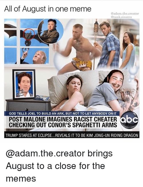 Abc, God, and Kim Jong-Un: All of August in one meme  @adam.the.creator  @tank.sinatra  GOD TELLS JOEL TO BUILD AN ARK, BUT NOT TO LET ANYBODY ON IT  POST MALONE IMAGINES RACIST CHEATER  CHECKING OUT CONOR'S SPAGHETTI ARMS  abc  ooc  TRUMP STARES AT ECLIPSE...REVEALS IT TO BE KIM JONG-UN RIDING DRAGON @adam.the.creator brings August to a close for the memes