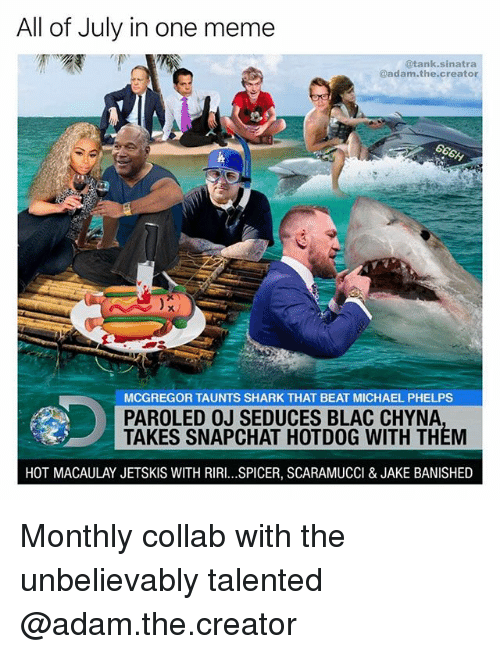 Michael Phelps: All of July in one meme  @tank.sinatra  adam.the.creator  MCGREGOR TAUNTS SHARK THAT BEAT MICHAEL PHELPS  PAROLED OJ SEDUCES BLAC CHYNA  TAKES SNAPCHAT HOTDOG WITH THEM  HOT MACAULAY JETSKIS WITH RIRI...SPICER, SCARAMUCCI & JAKE BANISHED Monthly collab with the unbelievably talented @adam.the.creator