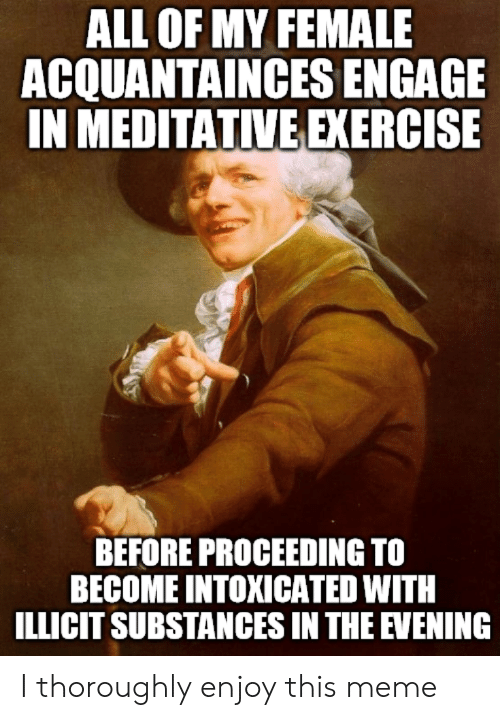 Meditative: ALL OF MY FEMALE  ACQUANTAINCES ENGAGE  IN MEDITATIVE EXERGISE  BEFORE PROCEEDING TO  BECOME INTOXICATED WITH  ILLICIT SUBSTANCES IN THE EVENING I thoroughly enjoy this meme