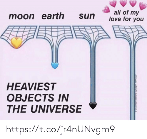 Love, Memes, and Earth: all of my  love for you  moon earth  sun  HEAVIEST  OBJECTS IN  THE UNIVERSE  QYwholesome memes https://t.co/jr4nUNvgm9