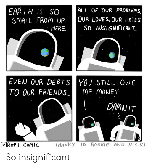 Robbie: ALL OF OUR PROBLEMS  EARTH IS SO  SMALL FROM UP  HERE..  OUR LOVES, OUR HATES  So INSIGNIFICAN..  EVEN OUR DEBTSYOU STILL OWE  TO OUR. FRIENDS..  ME MONEY  DAMN IT  THANKS TO ROBBIE AND NICK!  ORAPH_COMIC So insignificant