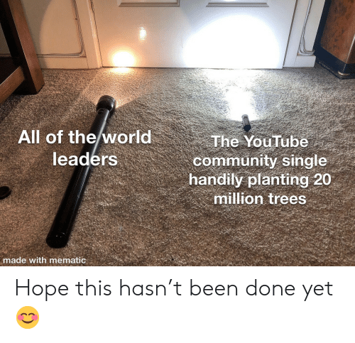 Community, youtube.com, and Trees: All of the world  leaders  The YouTube  community single  handily planting 20  million trees  made with mematic Hope this hasn't been done yet 😊