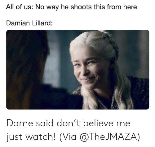 Nba, Damian Lillard, and Watch: All of us: No way he shoots this from here  Damian Lillard: Dame said don't believe me just watch!  (Via @TheJMAZA)