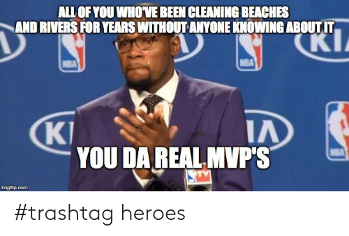 Nba, Heroes, and Been: ALL OF YOU WHOVE BEEN CLEANING BEACHES  AND RIVERS FOR YEARS WITHOUT ANYONE KNOWING ABOUTIT  NBA  KI  YOU DA REAL MVP'S  imgfip.comm #trashtag heroes