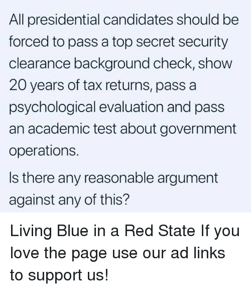 clearance: All presidential candidates should be  forced to pass a top secret security  clearance background check, show  20 years of tax returns, pass a  psychological evaluation and pass  an academic test about government  operations.  Is there any reasonable argument  against any of this? Living Blue in a Red State  If you love the page use our ad links to support us!